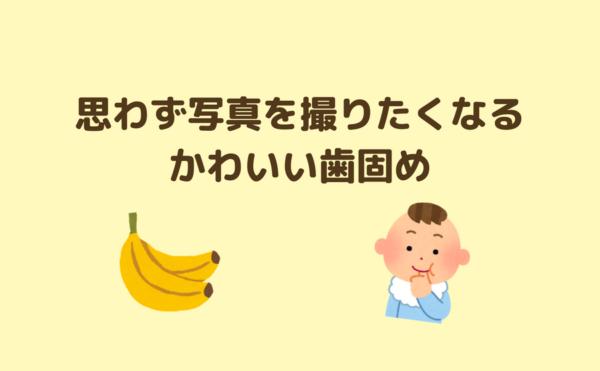 エジソンのバナナ歯固めは思わず写真を撮りたくなるかわいさ